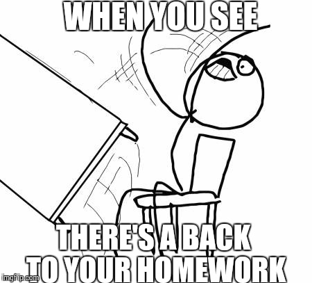 Realizing that there's a back to your homework. | WHEN YOU SEE THERE'S A BACK TO YOUR HOMEWORK | made w/ Imgflip meme maker