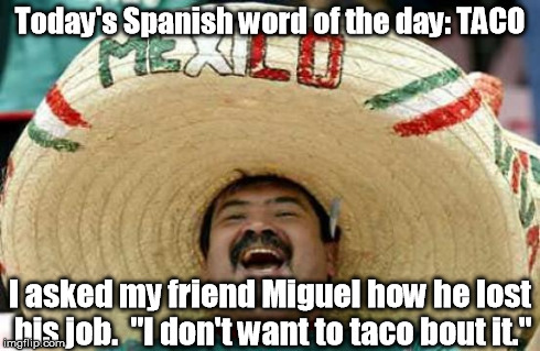 "What are you talking about, Willis? | Today's Spanish word of the day: TACO I asked my friend Miguel how he lost his job.  ""I don't want to taco bout it."" 
