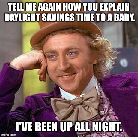 Creepy Condescending Wonka Meme | TELL ME AGAIN HOW YOU EXPLAIN DAYLIGHT SAVINGS TIME TO A BABY. I'VE BEEN UP ALL NIGHT. | image tagged in memes,creepy condescending wonka | made w/ Imgflip meme maker