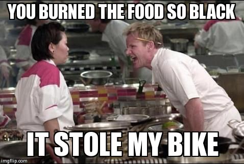 Angry Chef Gordon Ramsay Meme | YOU BURNED THE FOOD SO BLACK IT STOLE MY BIKE | image tagged in memes,angry chef gordon ramsay | made w/ Imgflip meme maker