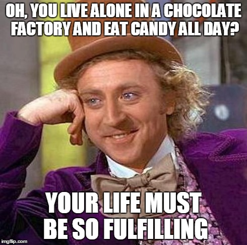 Creepy Condescending Wonka Meme | OH, YOU LIVE ALONE IN A CHOCOLATE FACTORY AND EAT CANDY ALL DAY? YOUR LIFE MUST BE SO FULFILLING | image tagged in memes,creepy condescending wonka | made w/ Imgflip meme maker