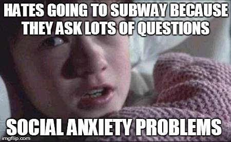 I See Dead People | HATES GOING TO SUBWAY BECAUSE THEY ASK LOTS OF QUESTIONS SOCIAL ANXIETY PROBLEMS | image tagged in memes,i see dead people | made w/ Imgflip meme maker