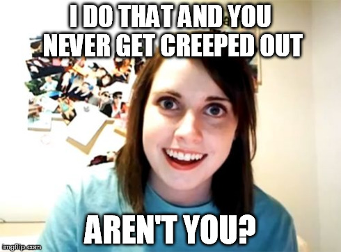 Overly Attached Girlfriend Meme | I DO THAT AND YOU NEVER GET CREEPED OUT AREN'T YOU? | image tagged in memes,overly attached girlfriend | made w/ Imgflip meme maker