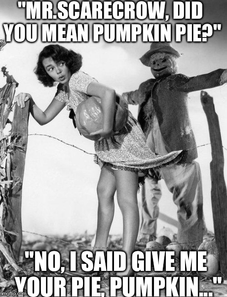 "Creepy  Mr.Scarecrow | ""MR.SCARECROW, DID YOU MEAN PUMPKIN PIE?"" ""NO, I SAID GIVE ME YOUR PIE, PUMPKIN..."" 