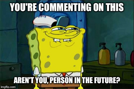 Dont You Squidward Meme | YOU'RE COMMENTING ON THIS AREN'T YOU, PERSON IN THE FUTURE? | image tagged in memes,dont you squidward | made w/ Imgflip meme maker