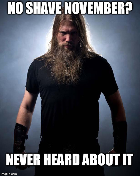 Overly manly metal musician | NO SHAVE NOVEMBER? NEVER HEARD ABOUT IT | image tagged in overly manly metal musician | made w/ Imgflip meme maker