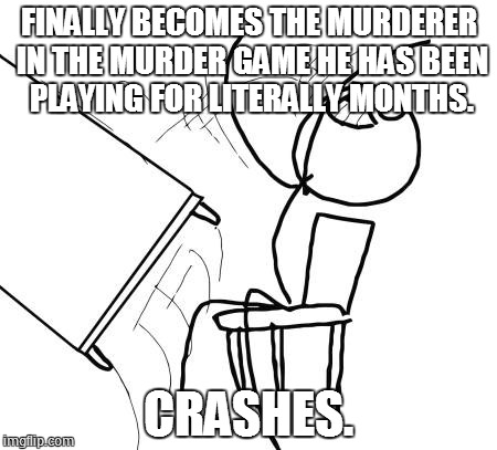 This is my luck in a nutshell. | FINALLY BECOMES THE MURDERER IN THE MURDER GAME HE HAS BEEN PLAYING FOR LITERALLY MONTHS. CRASHES. | image tagged in memes,table flip guy | made w/ Imgflip meme maker