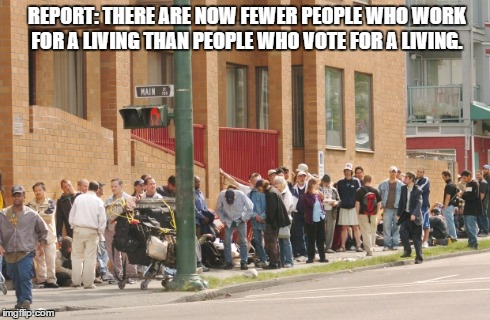 vote for a living or work for a living | REPORT: THERE ARE NOW FEWER PEOPLE WHO WORK FOR A LIVING THAN PEOPLE WHO VOTE FOR A LIVING. | image tagged in vote,lazy | made w/ Imgflip meme maker