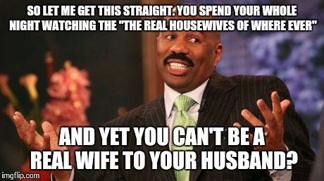 "Steve Harvey Meme | SO LET ME GET THIS STRAIGHT. YOU SPEND YOUR WHOLE NIGHT WATCHING THE ""THE REAL HOUSEWIVES OF WHERE EVER"" AND YET YOU CAN'T BE A REAL WIFE TO 