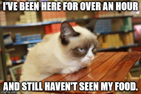 Grumpy Cat Table | I'VE BEEN HERE FOR OVER AN HOUR AND STILL HAVEN'T SEEN MY FOOD. | image tagged in memes,grumpy cat table | made w/ Imgflip meme maker