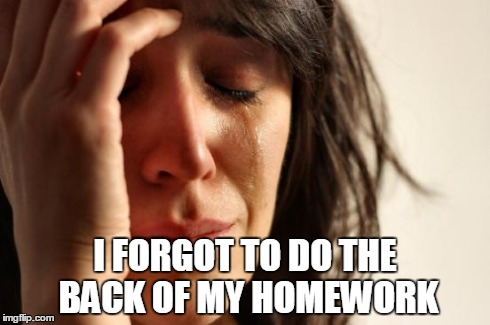 First World Problems Meme | I FORGOT TO DO THE BACK OF MY HOMEWORK | image tagged in memes,first world problems | made w/ Imgflip meme maker