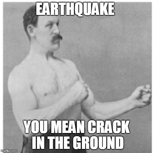 Overly Manly Man Meme | EARTHQUAKE YOU MEAN CRACK IN THE GROUND | image tagged in memes,overly manly man | made w/ Imgflip meme maker
