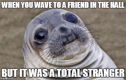 Awkward Moment Sealion Meme | WHEN YOU WAVE TO A FRIEND IN THE HALL BUT IT WAS A TOTAL STRANGER | image tagged in memes,awkward moment sealion | made w/ Imgflip meme maker