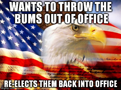 Scumbag America | WANTS TO THROW THE BUMS OUT OF OFFICE RE-ELECTS THEM BACK INTO OFFICE | image tagged in scumbag america,AdviceAnimals | made w/ Imgflip meme maker