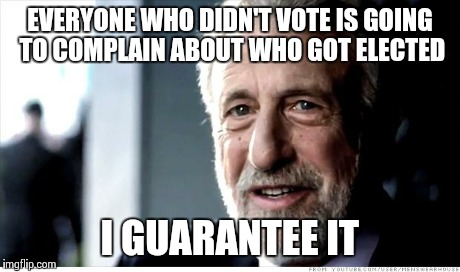 Sigh.. All day on Facebook.. | EVERYONE WHO DIDN'T VOTE IS GOING TO COMPLAIN ABOUT WHO GOT ELECTED I GUARANTEE IT | image tagged in memes,i guarantee it,funny,true story,politics,political | made w/ Imgflip meme maker
