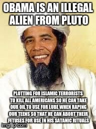 Osabama | OBAMA IS AN ILLEGAL ALIEN FROM PLUTO PLOTTING FOR ISLAMIC TERRORISTS TO KILL ALL AMERICANS SO HE CAN TAKE OUR OIL TO USE FOR LUBE WHEN RAPIN | image tagged in memes,osabama | made w/ Imgflip meme maker