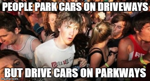 Thanks, English. | PEOPLE PARK CARS ON DRIVEWAYS BUT DRIVE CARS ON PARKWAYS | image tagged in memes,sudden clarity clarence | made w/ Imgflip meme maker