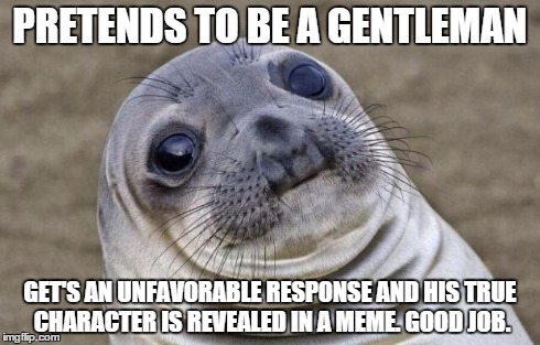Awkward Moment Sealion Meme | PRETENDS TO BE A GENTLEMAN GET'S AN UNFAVORABLE RESPONSE AND HIS TRUE CHARACTER IS REVEALED IN A MEME. GOOD JOB. | image tagged in memes,awkward moment sealion | made w/ Imgflip meme maker