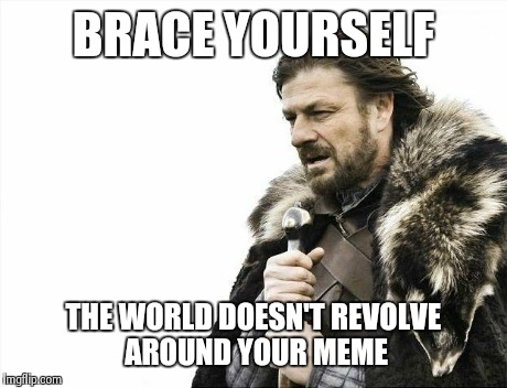 Brace Yourselves X is Coming | BRACE YOURSELF THE WORLD DOESN'T REVOLVE AROUND YOUR MEME | image tagged in memes,brace yourselves x is coming | made w/ Imgflip meme maker