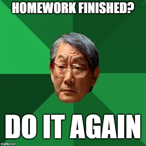 High Expectations Asian Father | HOMEWORK FINISHED? DO IT AGAIN | image tagged in memes,high expectations asian father | made w/ Imgflip meme maker