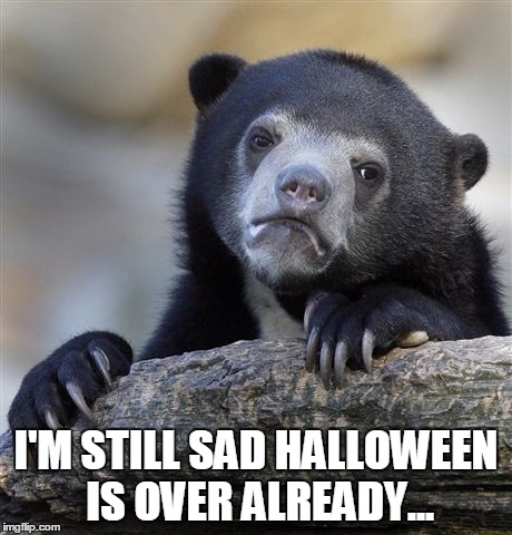 Confession Bear Meme | I'M STILL SAD HALLOWEEN IS OVER ALREADY... | image tagged in memes,confession bear | made w/ Imgflip meme maker