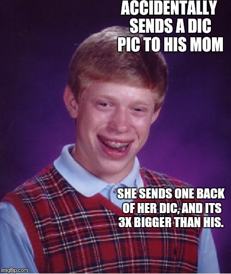 Bad Luck Brian | ACCIDENTALLY SENDS A DIC PIC TO HIS MOM SHE SENDS ONE BACK OF HER DIC, AND ITS 3X BIGGER THAN HIS. | image tagged in memes,bad luck brian | made w/ Imgflip meme maker