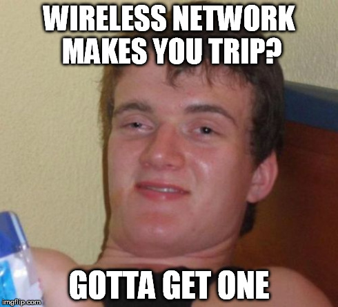 10 Guy Meme | WIRELESS NETWORK MAKES YOU TRIP? GOTTA GET ONE | image tagged in memes,10 guy | made w/ Imgflip meme maker