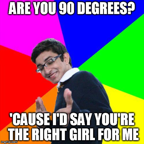 pickup | ARE YOU 90 DEGREES? 'CAUSE I'D SAY YOU'RE THE RIGHT GIRL FOR ME | image tagged in pickup | made w/ Imgflip meme maker