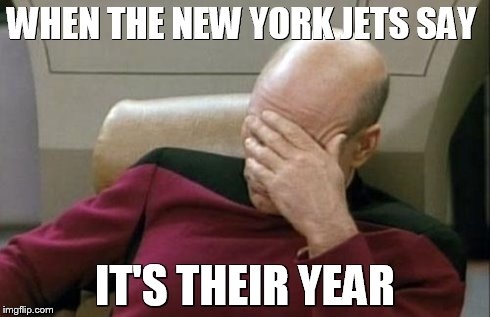 Captain Picard Facepalm Meme | WHEN THE NEW YORK JETS SAY IT'S THEIR YEAR | image tagged in memes,captain picard facepalm | made w/ Imgflip meme maker