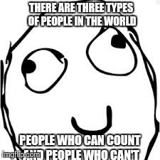 Derp Meme | THERE ARE THREE TYPES OF PEOPLE IN THE WORLD PEOPLE WHO CAN COUNT AND PEOPLE WHO CAN'T | image tagged in memes,derp | made w/ Imgflip meme maker