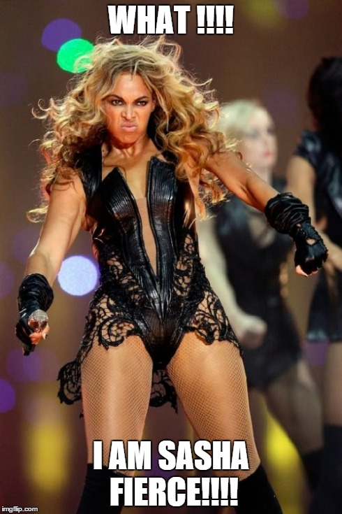 Beyonce Knowles Transform to Sasha! | WHAT !!!! I AM SASHA FIERCE!!!! | image tagged in memes,beyonce knowles superbowl face,beyonce | made w/ Imgflip meme maker