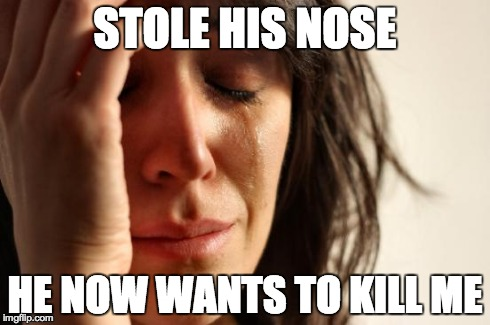 First World Problems Meme | STOLE HIS NOSE HE NOW WANTS TO KILL ME | image tagged in memes,first world problems | made w/ Imgflip meme maker