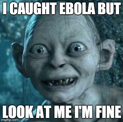 Gollum Meme | I CAUGHT EBOLA BUT LOOK AT ME I'M FINE | image tagged in memes,gollum | made w/ Imgflip meme maker