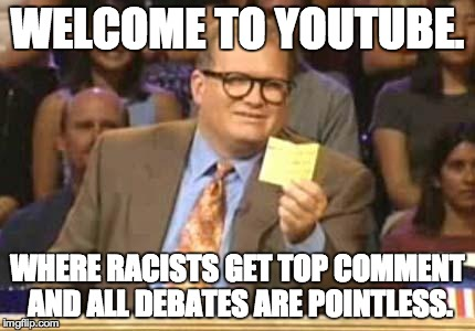 Whose Line | WELCOME TO YOUTUBE. WHERE RACISTS GET TOP COMMENT AND ALL DEBATES ARE POINTLESS. | image tagged in whose line,AdviceAnimals | made w/ Imgflip meme maker