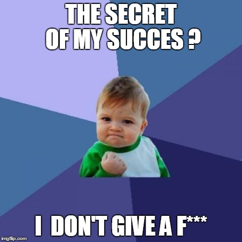 Success Kid | THE SECRET OF MY SUCCES ? I  DON'T GIVE A F*** | image tagged in memes,success kid | made w/ Imgflip meme maker
