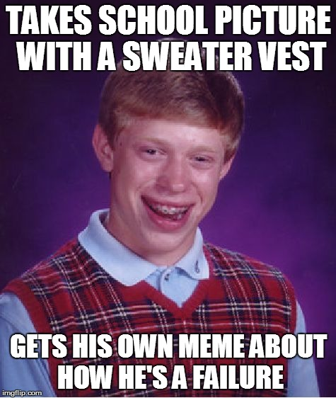 Bad Luck Brian | TAKES SCHOOL PICTURE WITH A SWEATER VEST GETS HIS OWN MEME ABOUT HOW HE'S A FAILURE | image tagged in memes,bad luck brian | made w/ Imgflip meme maker