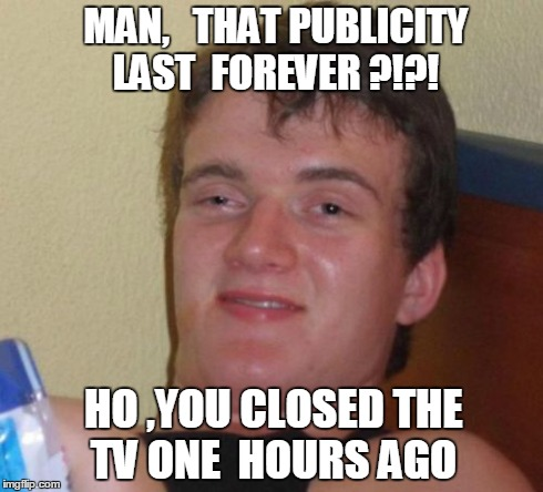 10 Guy Meme | MAN,   THAT PUBLICITY LAST  FOREVER ?!?! HO ,YOU CLOSED THE TV ONE  HOURS AGO | image tagged in memes,10 guy | made w/ Imgflip meme maker
