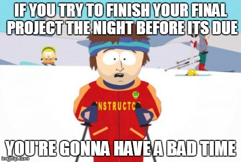 Super Cool Ski Instructor Meme | IF YOU TRY TO FINISH YOUR FINAL PROJECT THE NIGHT BEFORE ITS DUE YOU'RE GONNA HAVE A BAD TIME | image tagged in memes,super cool ski instructor | made w/ Imgflip meme maker