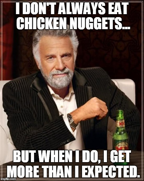 The Most Interesting Man In The World Meme | I DON'T ALWAYS EAT CHICKEN NUGGETS... BUT WHEN I DO, I GET MORE THAN I EXPECTED. | image tagged in memes,the most interesting man in the world | made w/ Imgflip meme maker