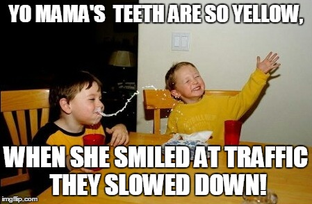 Yo Mamas So Fat Meme | YO MAMA'S  TEETH ARE SO YELLOW, WHEN SHE SMILED AT TRAFFIC THEY SLOWED DOWN! | image tagged in memes,yo mamas so fat | made w/ Imgflip meme maker