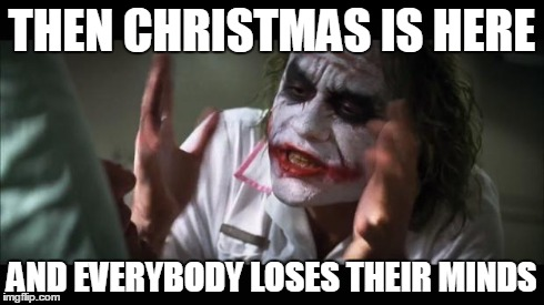 And everybody loses their minds Meme | THEN CHRISTMAS IS HERE AND EVERYBODY LOSES THEIR MINDS | image tagged in memes,and everybody loses their minds | made w/ Imgflip meme maker