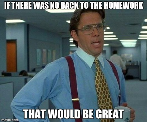 That Would Be Great Meme | IF THERE WAS NO BACK TO THE HOMEWORK THAT WOULD BE GREAT | image tagged in memes,that would be great | made w/ Imgflip meme maker