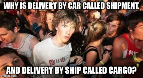 Sudden Clarity Clarence Meme | WHY IS DELIVERY BY CAR CALLED SHIPMENT, AND DELIVERY BY SHIP CALLED CARGO? | image tagged in memes,sudden clarity clarence | made w/ Imgflip meme maker