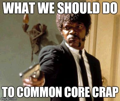 Say That Again I Dare You Meme | WHAT WE SHOULD DO TO COMMON CORE CRAP | image tagged in memes,say that again i dare you | made w/ Imgflip meme maker