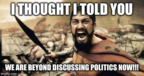Sparta Leonidas Meme | I THOUGHT I TOLD YOU WE ARE BEYOND DISCUSSING POLITICS NOW!!! | image tagged in memes,sparta leonidas | made w/ Imgflip meme maker