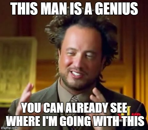 Ancient Aliens Meme | THIS MAN IS A GENIUS YOU CAN ALREADY SEE WHERE I'M GOING WITH THIS | image tagged in memes,ancient aliens | made w/ Imgflip meme maker