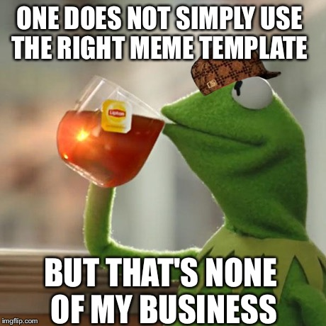 But That's None Of My Business Meme | ONE DOES NOT SIMPLY USE THE RIGHT MEME TEMPLATE BUT THAT'S NONE OF MY BUSINESS | image tagged in memes,but thats none of my business,kermit the frog,scumbag | made w/ Imgflip meme maker