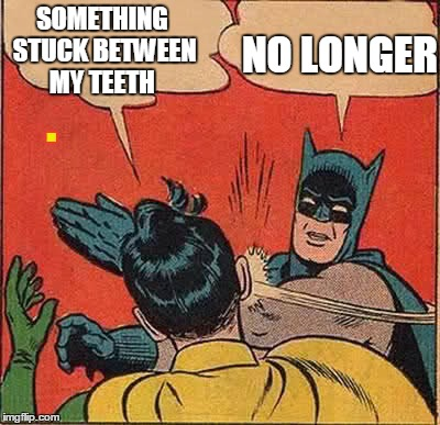 Batman Slapping Robin | SOMETHING STUCK BETWEEN MY TEETH NO LONGER . | image tagged in memes,batman slapping robin | made w/ Imgflip meme maker
