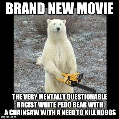 Chainsaw Bear Meme | BRAND NEW MOVIE THE VERY MENTALLY QUESTIONABLE RACIST WHITE PEDO BEAR WITH A CHAINSAW WITH A NEED TO KILL HOBOS | image tagged in memes,chainsaw bear | made w/ Imgflip meme maker