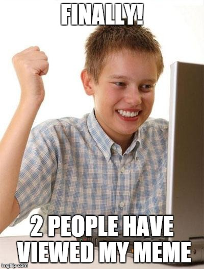 First Day On The Internet Kid | FINALLY! 2 PEOPLE HAVE VIEWED MY MEME | image tagged in memes,first day on the internet kid | made w/ Imgflip meme maker